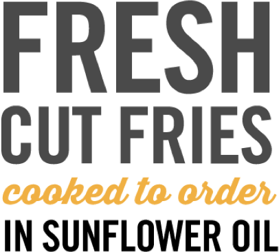 Fresh cut fries cooked to order in sunflower oil
